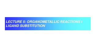 LECTURE 5: ORGANOMETALLIC REACTIONS I LIGAND SUBSTITUTION