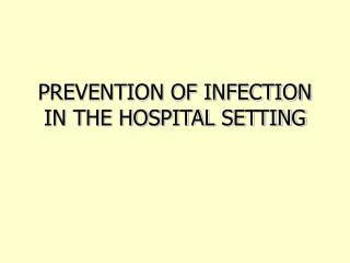 PREVENTION OF INFECTION IN THE HOSPITAL SETTING