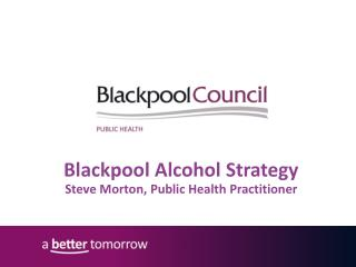 Blackpool Alcohol Strategy Steve Morton, Public Health Practitioner