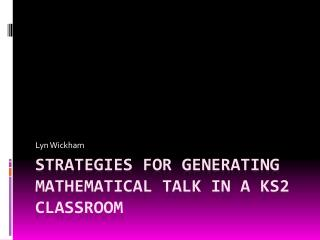 STRATEGIES FOR GENERATING MATHEMATICAL TALK IN A KS2 CLASSROOM