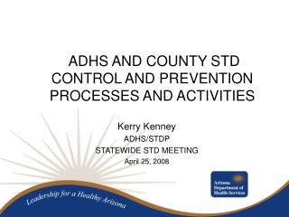 ADHS AND COUNTY STD CONTROL AND PREVENTION PROCESSES AND ACTIVITIES Kerry Kenney ADHS/STDP