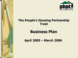 The People's Housing Partnership 				Trust Business Plan          April 2005 – March 2006