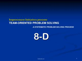 Improvement Initiatives presents TEAM-ORIENTED PROBLEM SOLVING A SYSTEMATIC PROBLEM SOLVING PROCESS 8-D