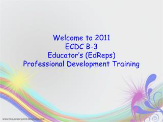 Welcome to 2011 ECDC B-3  Educator's (EdReps)   Professional Development Training
