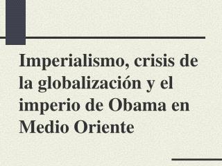 Imperialismo, crisis de la globalizaci ó n y el imperio de Obama en Medio Oriente