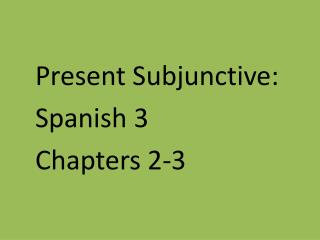 Present Subjunctive: Spanish 3   Chapters 2-3