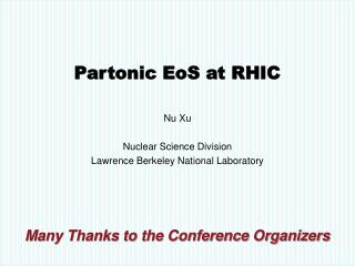 Partonic EoS at RHIC  Nu Xu  Nuclear Science Division Lawrence Berkeley National Laboratory     Many Thanks to the Confe