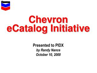 Chevron eCatalog Initiative Presented to PIDX by Randy Nance October 10, 2000