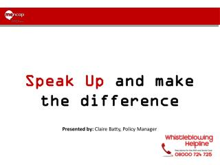 Speak Up  and make the difference  Presented by:  Claire Batty, Policy Manager