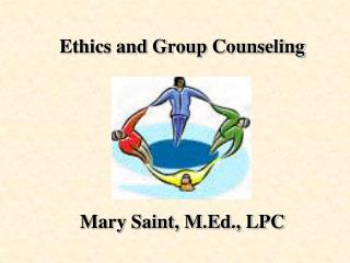 Ethics and Group Counseling Mary Saint, M.Ed., LPC