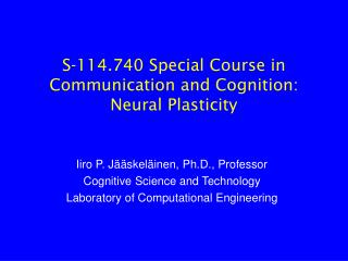 S-114.740 Special Course in Communication and Cognition: Neural Plasticity