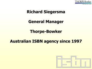 Richard Siegersma General Manager Thorpe-Bowker Australian ISBN agency since 1997