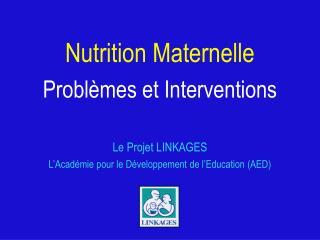 Nutrition Maternelle Problèmes et Interventions Le Projet LINKAGES L'Académie pour le Développement de l'Education (AED)