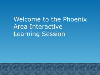 Welcome to the Phoenix Area Interactive Learning Session
