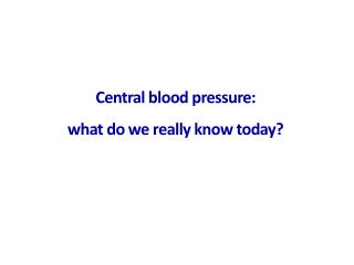 Central blood pressure:  what do we really know today?