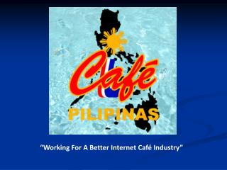 """Working For A Better Internet Café Industry"""