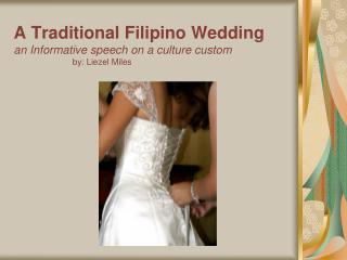 A Traditional Filipino Wedding an Informative speech on a culture custom by: Liezel Miles