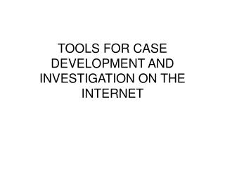 TOOLS FOR CASE DEVELOPMENT AND INVESTIGATION ON THE INTERNET