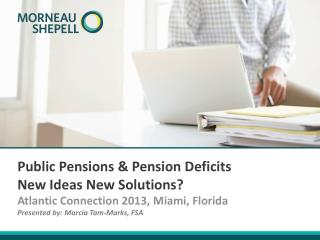 Public Pensions & Pension Deficits New Ideas New Solutions?