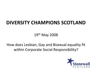 DIVERSITY CHAMPIONS SCOTLAND 19 th  May 2008 How does Lesbian, Gay and Bisexual equality fit within Corporate Social Res