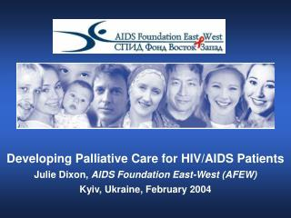 Developing Palliative Care for HIV/AIDS Patients Julie Dixon,  AIDS Foundation East-West (AFEW)