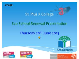 St. Pius X College Eco School Renewal Presentation Thursday 20 th  June 2013