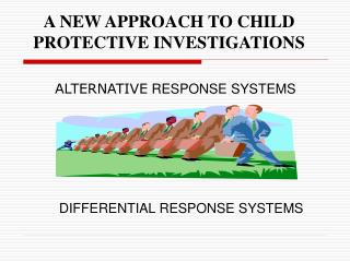 A NEW APPROACH TO CHILD PROTECTIVE INVESTIGATIONS