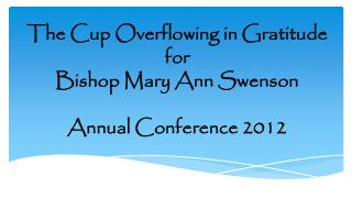 The Cup Overflowing in Gratitude  for  Bishop Mary Ann Swenson  Annual Conference 2012