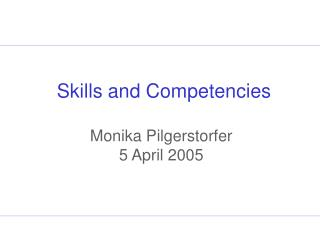 Skills and Competencies Monika Pilgerstorfer 5 April 2005