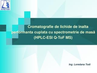 Cromatografie de lichide de inalta  performanta cuplata cu spectrometrie de masă (HPLC-ESI Q-ToF MS)