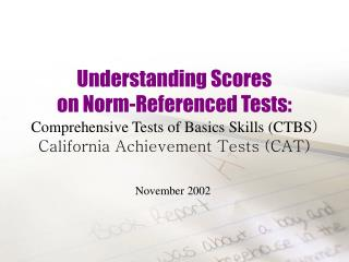 Understanding Scores  on Norm-Referenced Tests: Comprehensive Tests of Basics Skills (CTBS ) California Achievement Test