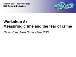 Workshop A:  Measuring crime and the fear of crime Case study: New Cross Gate NDC