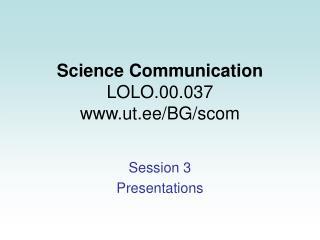 Science Communication LOLO.00.037 ut.ee/BG/scom