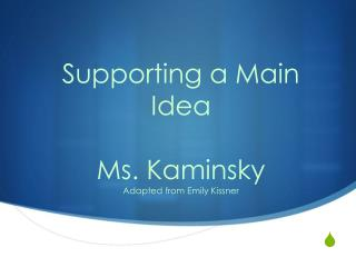 Supporting a Main Idea Ms. Kaminsky Adapted from Emily Kissner