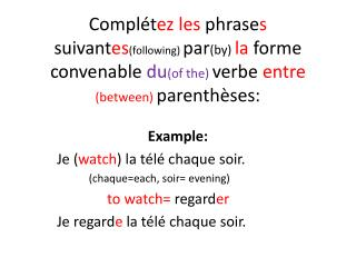 Example : Je ( watch ) la télé chaque soir.              (chaque= each , soir=  evening )