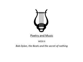 Poetry and Music WEEK 6 Bob Dylan, the Beats and the secret of nothing