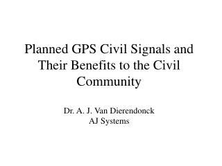 Planned GPS Civil Signals and Their Benefits to the Civil Community Dr. A. J. Van Dierendonck AJ Systems