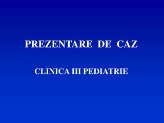 PREZENTARE  DE  CAZ CLINICA III PEDIATRIE