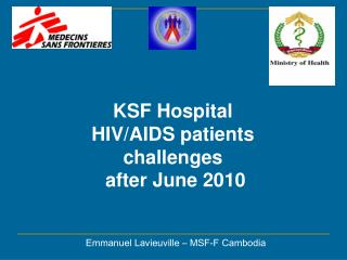 KSF Hospital  HIV/AIDS patients  challenges  after June 2010 Emmanuel Lavieuville – MSF-F Cambodia