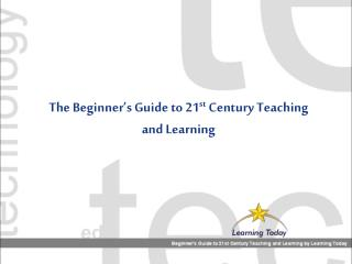 The Beginner's Guide to 21 st  Century Teaching and Learning
