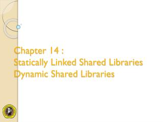 Chapter 14 : Statically Linked Shared Libraries Dynamic Shared Libraries