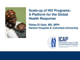 Scale-up of HIV Programs: A Platform for the Global Health Response Wafaa El-Sadr, MD, MPH