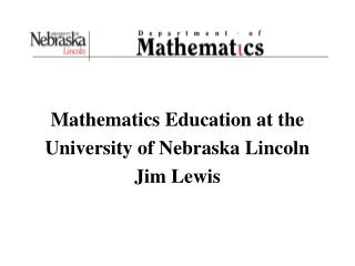 Mathematics Education at the  University of Nebraska Lincoln Jim Lewis