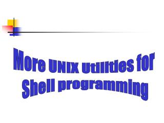 More UNIX Utilities for  Shell programming