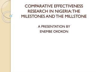 COMPARATIVE EFFECTIVENESS RESEARCH IN NIGERIA: THE MILESTONES AND THE MILLSTONE