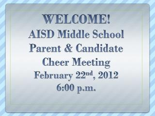 WELCOME! AISD Middle School Parent & Candidate  Cheer Meeting February 22 nd , 2012 6:00 p.m.
