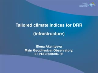 Tailored climate indices for DRR (infrastructure) Elena Akentyeva Main Geophysical Observatory,