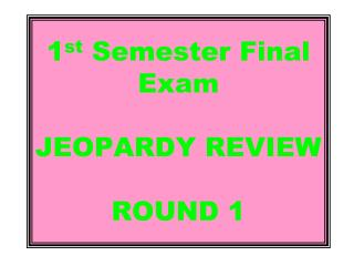 1 st  Semester Final Exam   JEOPARDY REVIEW ROUND 1