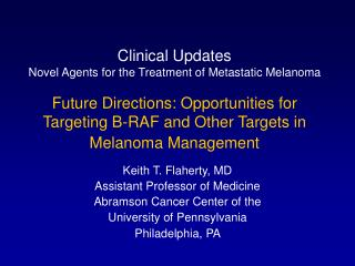 Keith T. Flaherty, MD Assistant Professor of Medicine Abramson Cancer Center of the