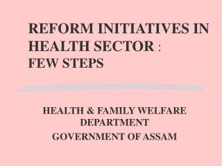REFORM INITIATIVES IN HEALTH SECTOR  :  FEW STEPS
